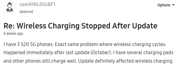 """"""" I have 3 S20 5G phones. Exact same problem where wireless charging cycles. Happened immediately after last update (October). I have several charging pads and other phones still charge well. Update definitely affected wireless charging."""""""